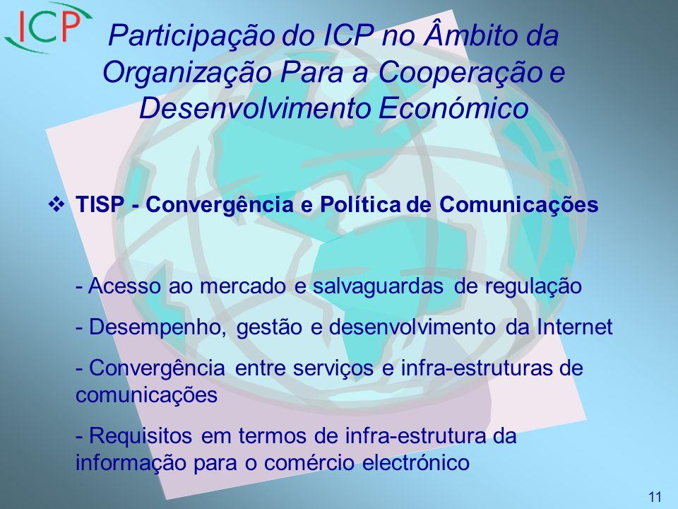 Participação do ICP no Âmbito da Organização Para a Cooperação e Desenvolvimento Económico TISP - Convergência e Política de Comunicações - Acesso ao mercado e salvaguardas de regulação - Desempenho, gestão e desenvolvimento da Internet - Convergência entre serviços e infra-estruturas de comunicações - Requisitos em termos de infra-estrutura da informação para o comércio electrónico 11
