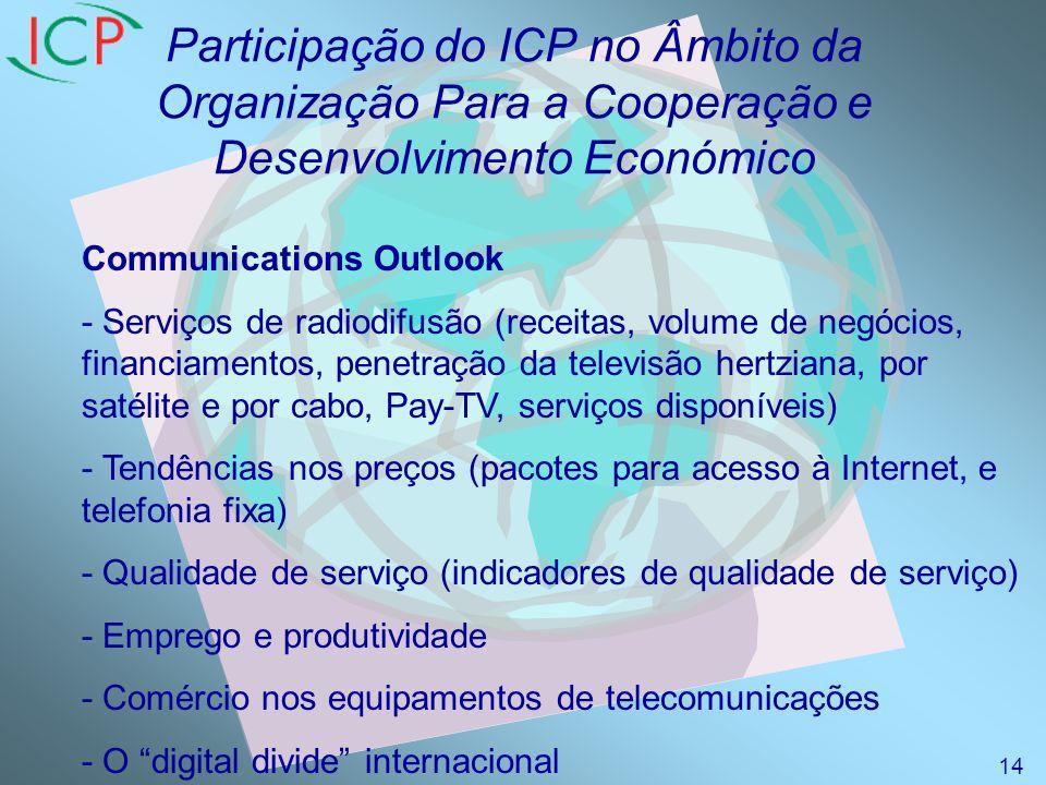 Participação do ICP no Âmbito da Organização Para a Cooperação e Desenvolvimento Económico Communications Outlook - Serviços de radiodifusão (receitas, volume de negócios, financiamentos, penetração da televisão hertziana, por satélite e por cabo, Pay-TV, serviços disponíveis) - Tendências nos preços (pacotes para acesso à Internet, e telefonia fixa) - Qualidade de serviço (indicadores de qualidade de serviço) - Emprego e produtividade - Comércio nos equipamentos de telecomunicações - O digital divide internacional 14