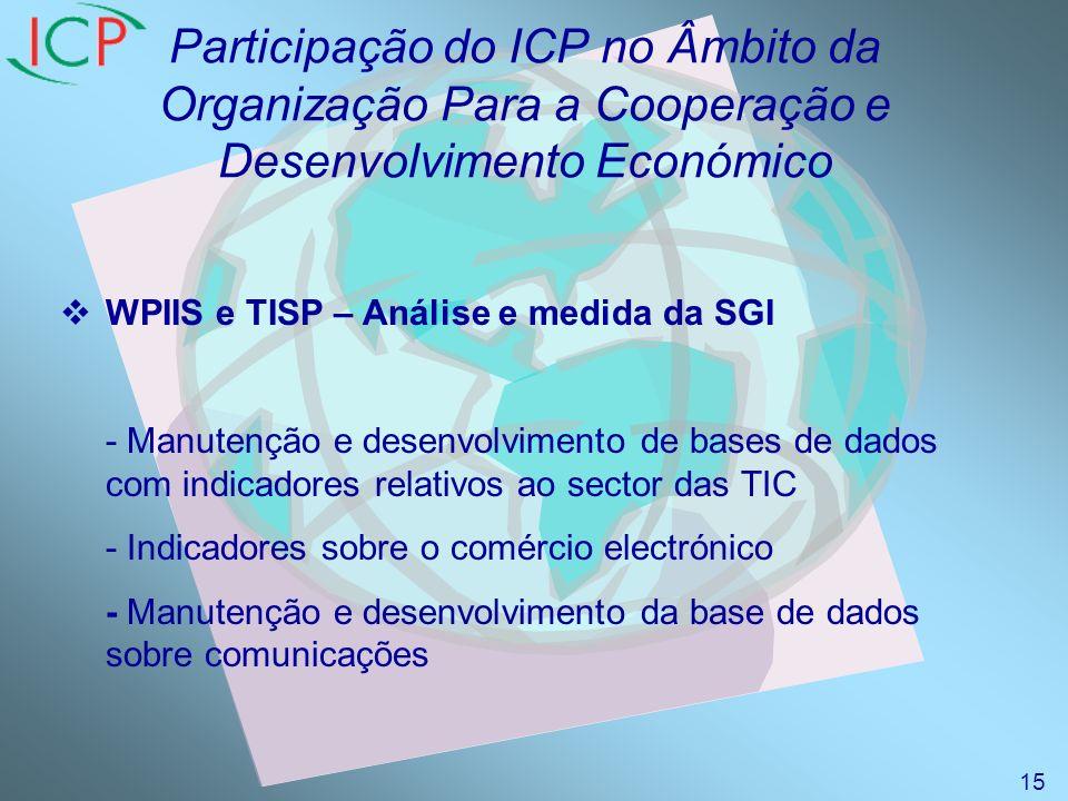 Participação do ICP no Âmbito da Organização Para a Cooperação e Desenvolvimento Económico WPIIS e TISP – Análise e medida da SGI - Manutenção e desenvolvimento de bases de dados com indicadores relativos ao sector das TIC - Indicadores sobre o comércio electrónico - Manutenção e desenvolvimento da base de dados sobre comunicações 15