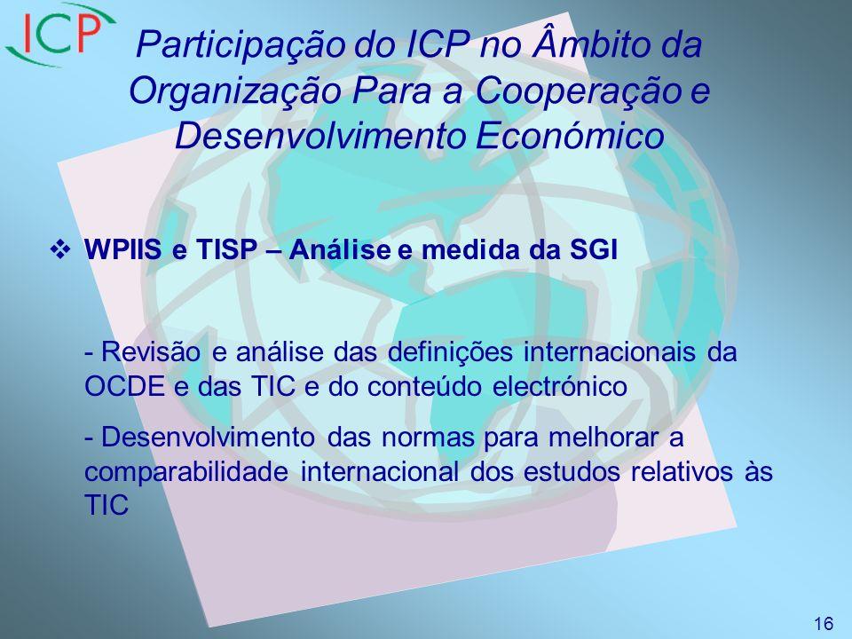 Participação do ICP no Âmbito da Organização Para a Cooperação e Desenvolvimento Económico WPIIS e TISP – Análise e medida da SGI - Revisão e análise das definições internacionais da OCDE e das TIC e do conteúdo electrónico - Desenvolvimento das normas para melhorar a comparabilidade internacional dos estudos relativos às TIC 16
