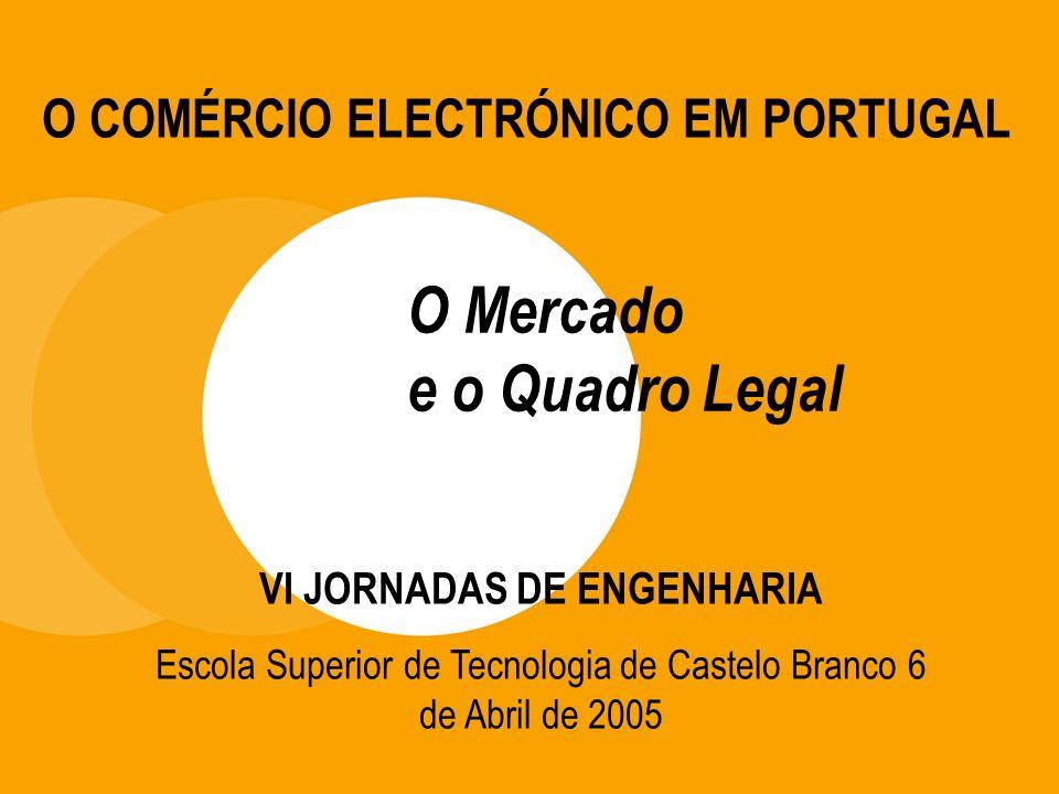 O Mercado e o Quadro Legal O COMÉRCIO ELECTRÓNICO EM PORTUGAL VI JORNADAS DE ENGENHARIA Escola Superior de Tecnologia de Castelo Branco 6 de Abril de 2005