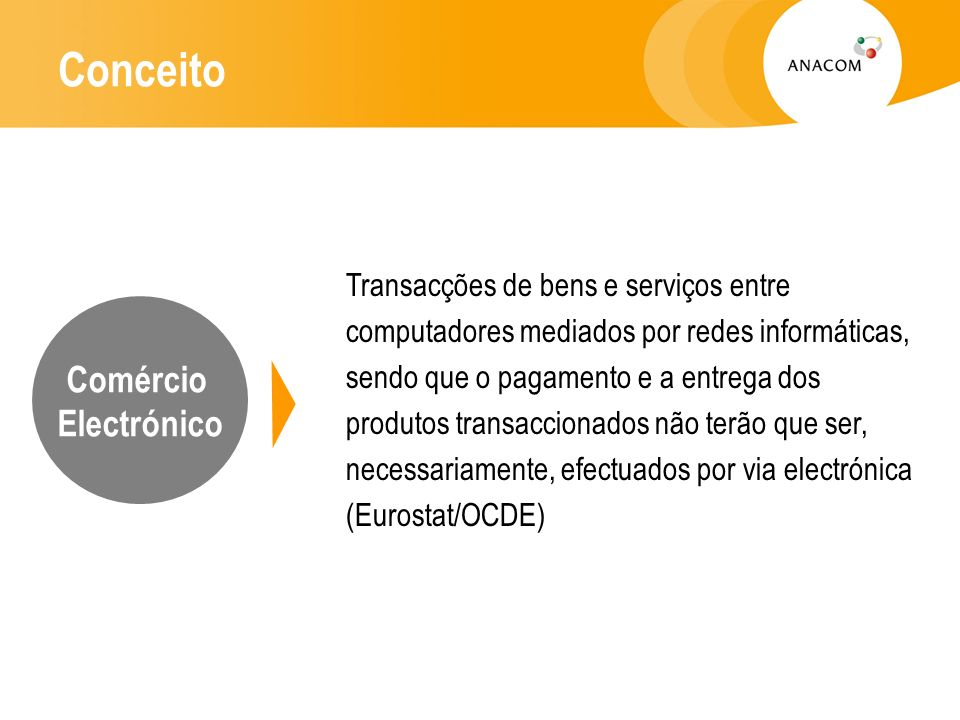 Conceito Transacções de bens e serviços entre computadores mediados por redes informáticas, sendo que o pagamento e a entrega dos produtos transaccionados não terão que ser, necessariamente, efectuados por via electrónica (Eurostat/OCDE) Comércio Electrónico