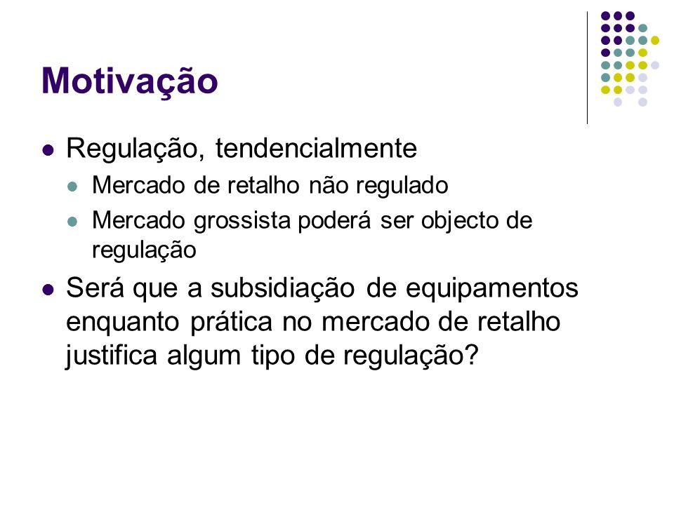 Motivação Regulação, tendencialmente Mercado de retalho não regulado Mercado grossista poderá ser objecto de regulação Será que a subsidiação de equipamentos enquanto prática no mercado de retalho justifica algum tipo de regulação