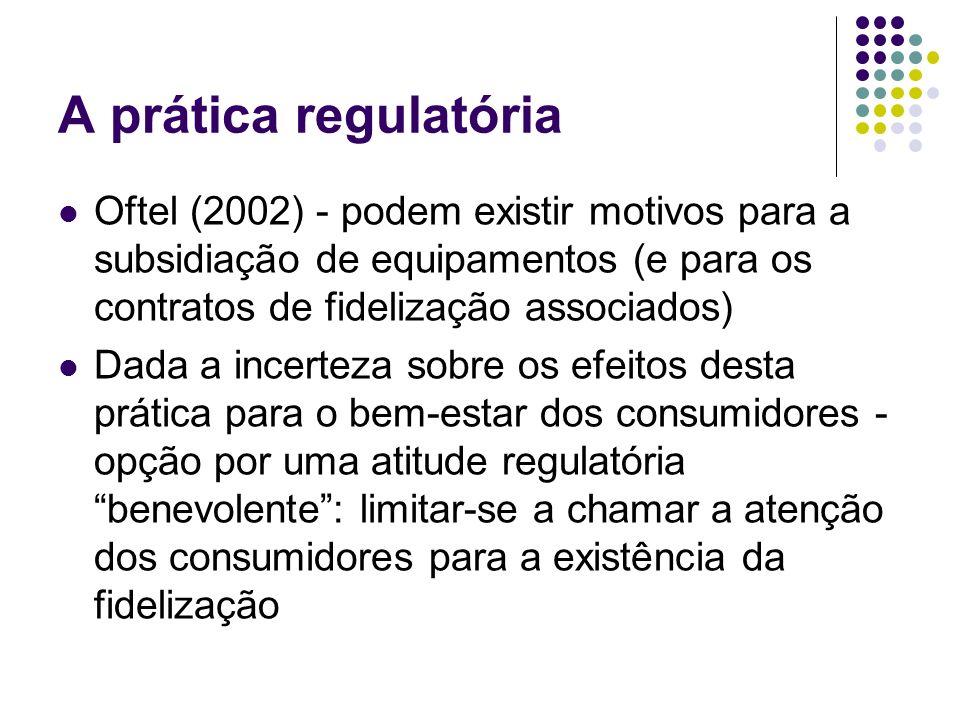 A prática regulatória Oftel (2002) - podem existir motivos para a subsidiação de equipamentos (e para os contratos de fidelização associados) Dada a incerteza sobre os efeitos desta prática para o bem-estar dos consumidores - opção por uma atitude regulatória benevolente: limitar-se a chamar a atenção dos consumidores para a existência da fidelização