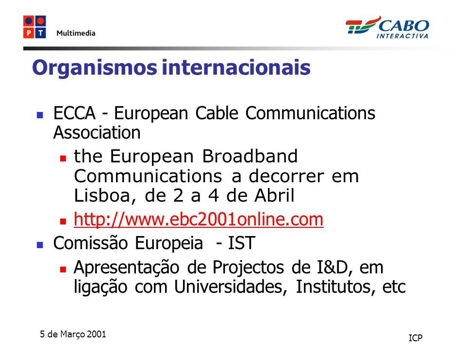 5 de Março 2001 ICP Organismos internacionais ECCA - European Cable Communications Association the European Broadband Communications a decorrer em Lisboa, de 2 a 4 de Abril http://www.ebc2001online.com Comissão Europeia - IST Apresentação de Projectos de I&D, em ligação com Universidades, Institutos, etc