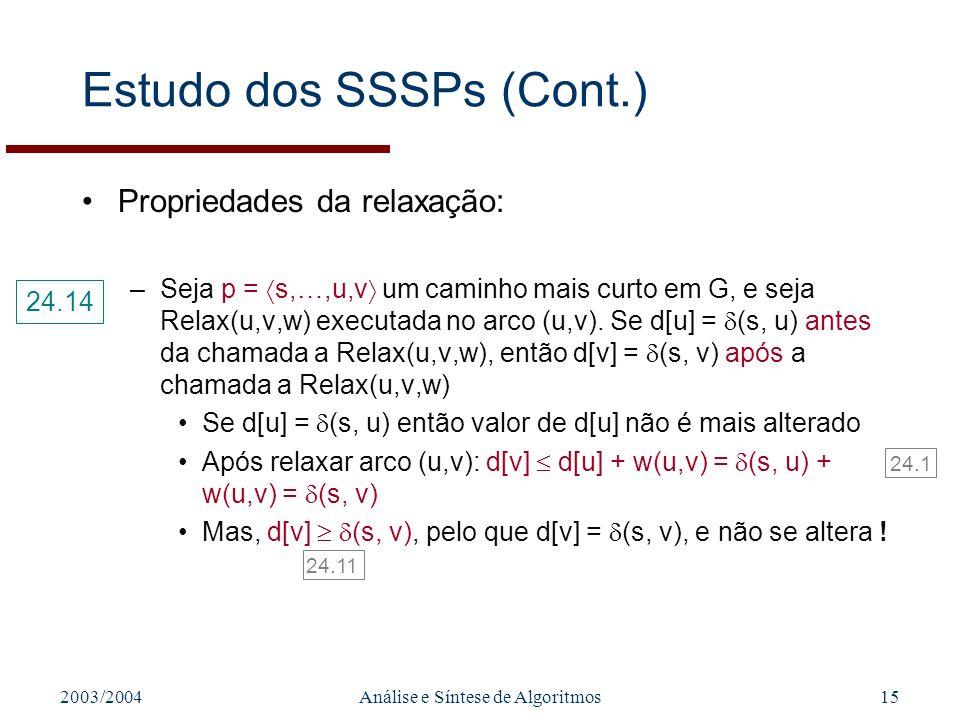 2003/2004Análise e Síntese de Algoritmos15 Estudo dos SSSPs (Cont.) Propriedades da relaxação: –Seja p = s,…,u,v um caminho mais curto em G, e seja Relax(u,v,w) executada no arco (u,v).