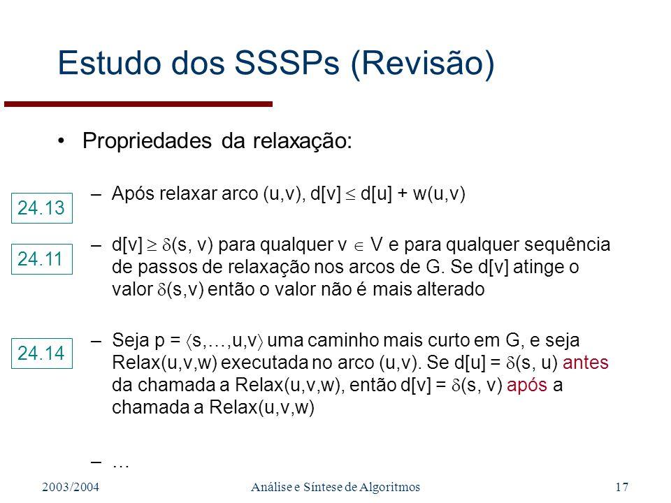 2003/2004Análise e Síntese de Algoritmos17 Estudo dos SSSPs (Revisão) Propriedades da relaxação: –Após relaxar arco (u,v), d[v] d[u] + w(u,v) –d[v] (s, v) para qualquer v V e para qualquer sequência de passos de relaxação nos arcos de G.