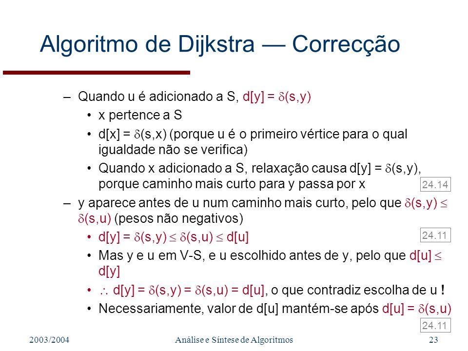 2003/2004Análise e Síntese de Algoritmos23 Algoritmo de Dijkstra Correcção –Quando u é adicionado a S, d[y] = (s,y) x pertence a S d[x] = (s,x) (porque u é o primeiro vértice para o qual igualdade não se verifica) Quando x adicionado a S, relaxação causa d[y] = (s,y), porque caminho mais curto para y passa por x –y aparece antes de u num caminho mais curto, pelo que (s,y) (s,u) (pesos não negativos) d[y] = (s,y) (s,u) d[u] Mas y e u em V-S, e u escolhido antes de y, pelo que d[u] d[y] d[y] = (s,y) = (s,u) = d[u], o que contradiz escolha de u .