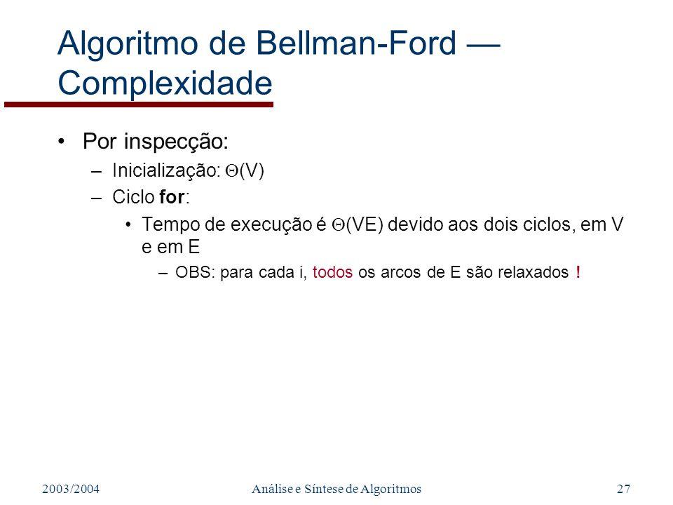 2003/2004Análise e Síntese de Algoritmos27 Algoritmo de Bellman-Ford Complexidade Por inspecção: –Inicialização: (V) –Ciclo for: Tempo de execução é (VE) devido aos dois ciclos, em V e em E –OBS: para cada i, todos os arcos de E são relaxados !