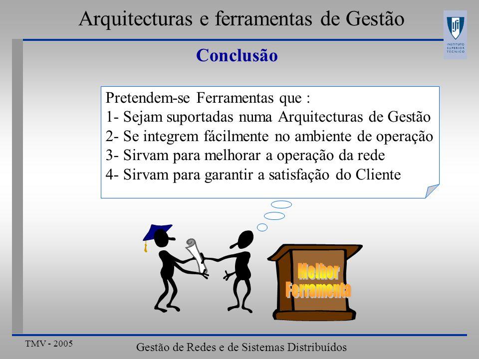 TMV - 2005 Gestão de Redes e de Sistemas Distribuídos Conclusão Pretendem-se Ferramentas que : 1- Sejam suportadas numa Arquitecturas de Gestão 2- Se