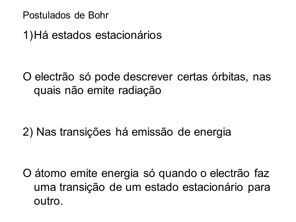 Postulados de Bohr 1)Há estados estacionários O electrão só pode descrever certas órbitas, nas quais não emite radiação 2) Nas transições há emissão de energia O átomo emite energia só quando o electrão faz uma transição de um estado estacionário para outro.