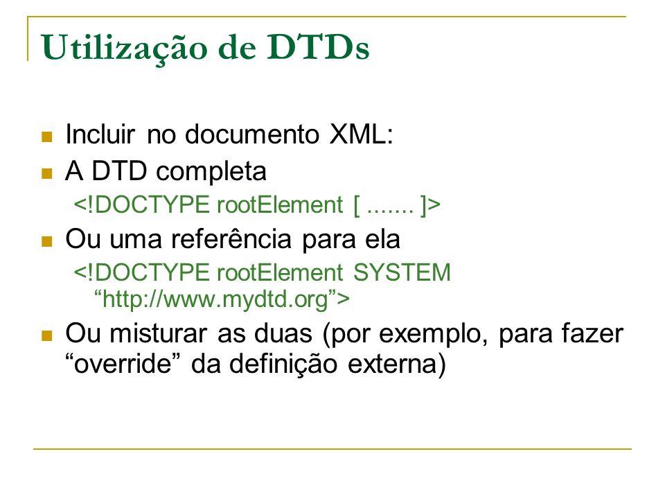 Utilização de DTDs Incluir no documento XML: A DTD completa Ou uma referência para ela Ou misturar as duas (por exemplo, para fazer override da defini