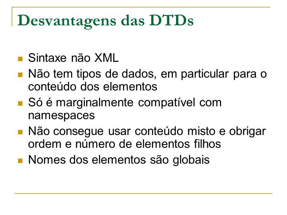 Desvantagens das DTDs Sintaxe não XML Não tem tipos de dados, em particular para o conteúdo dos elementos Só é marginalmente compatível com namespaces Não consegue usar conteúdo misto e obrigar ordem e número de elementos filhos Nomes dos elementos são globais