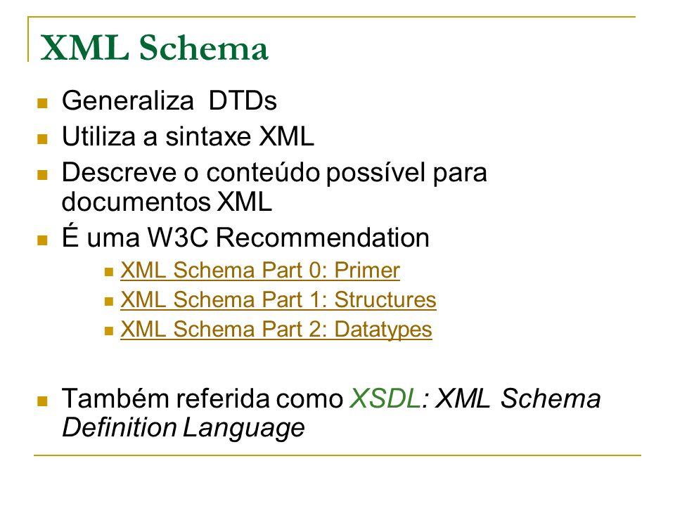 XML Schema Generaliza DTDs Utiliza a sintaxe XML Descreve o conteúdo possível para documentos XML É uma W3C Recommendation XML Schema Part 0: Primer XML Schema Part 1: Structures XML Schema Part 2: Datatypes Também referida como XSDL: XML Schema Definition Language
