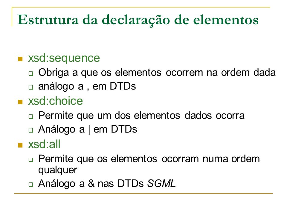 Estrutura da declaração de elementos xsd:sequence Obriga a que os elementos ocorrem na ordem dada análogo a, em DTDs xsd:choice Permite que um dos elementos dados ocorra Análogo a | em DTDs xsd:all Permite que os elementos ocorram numa ordem qualquer Análogo a & nas DTDs SGML