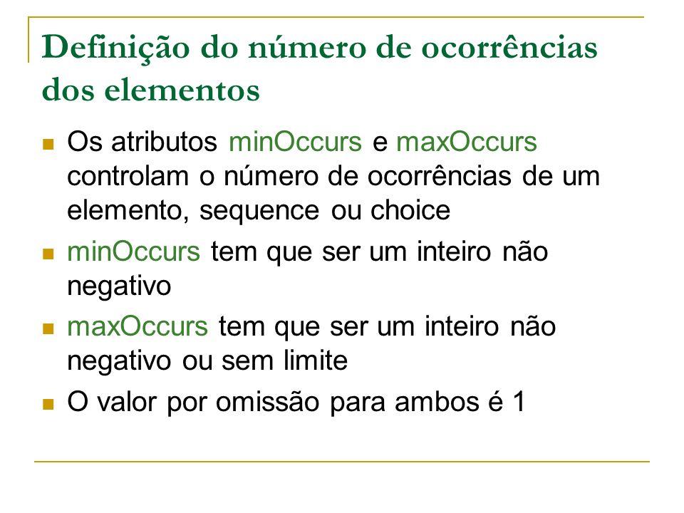 Definição do número de ocorrências dos elementos Os atributos minOccurs e maxOccurs controlam o número de ocorrências de um elemento, sequence ou choice minOccurs tem que ser um inteiro não negativo maxOccurs tem que ser um inteiro não negativo ou sem limite O valor por omissão para ambos é 1