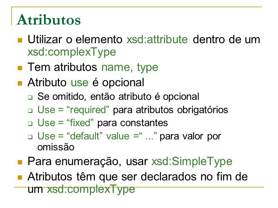 Atributos Utilizar o elemento xsd:attribute dentro de um xsd:complexType Tem atributos name, type Atributo use é opcional Se omitido, então atributo é opcional Use = required para atributos obrigatórios Use = fixed para constantes Use = default value =...