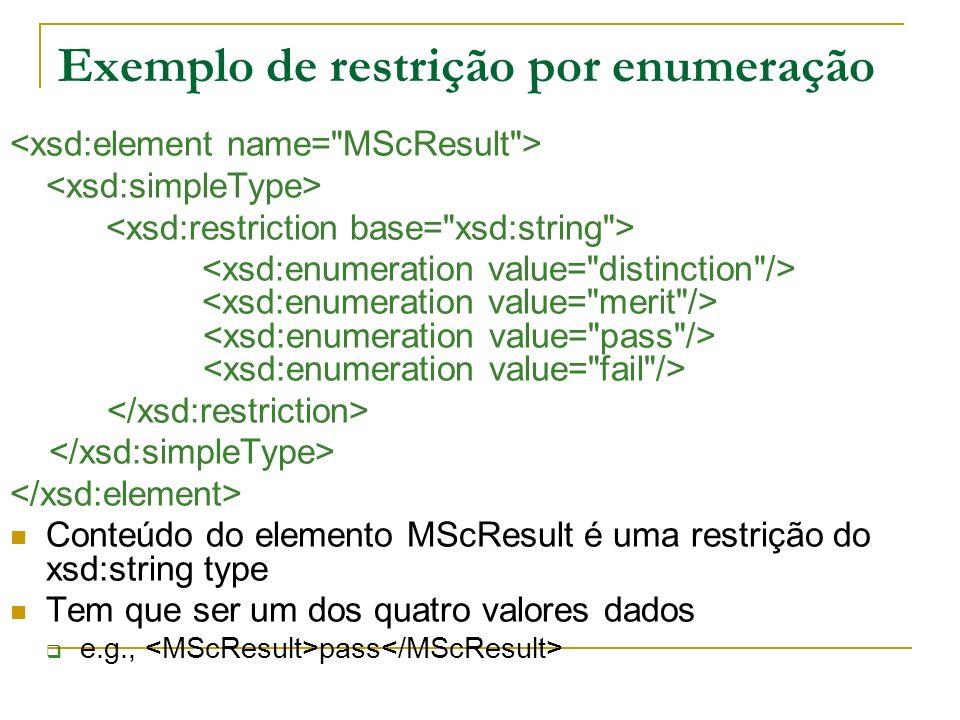 Exemplo de restrição por enumeração Conteúdo do elemento MScResult é uma restrição do xsd:string type Tem que ser um dos quatro valores dados e.g., pass