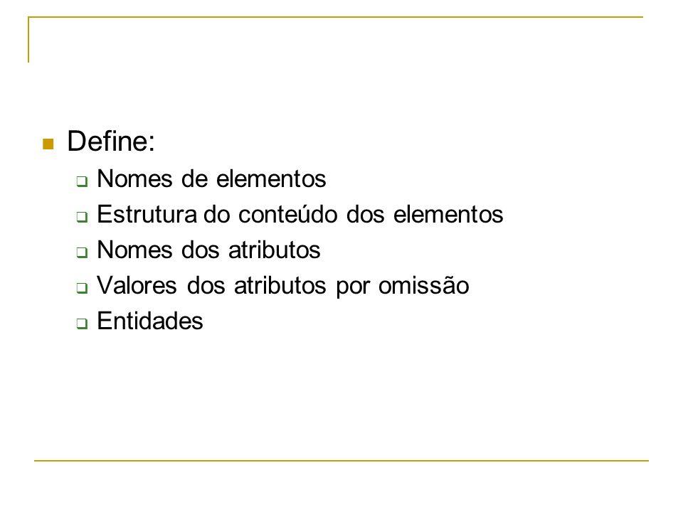 Define: Nomes de elementos Estrutura do conteúdo dos elementos Nomes dos atributos Valores dos atributos por omissão Entidades