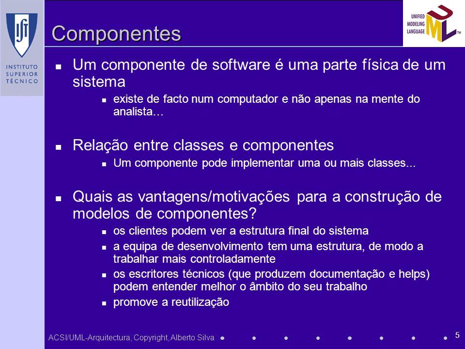 ACSI/UML-Arquitectura, Copyright, Alberto Silva 5 Componentes Um componente de software é uma parte física de um sistema existe de facto num computador e não apenas na mente do analista… Relação entre classes e componentes Um componente pode implementar uma ou mais classes...