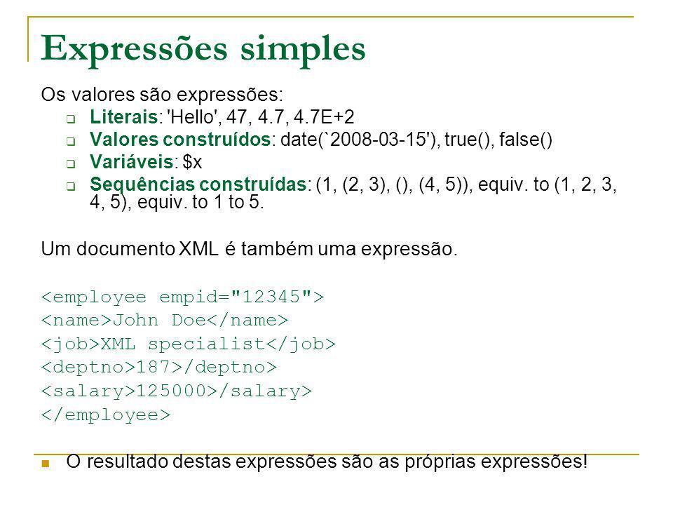 Expressões simples Os valores são expressões: Literais: 'Hello', 47, 4.7, 4.7E+2 Valores construídos: date(`2008-03-15'), true(), false() Variáveis: $