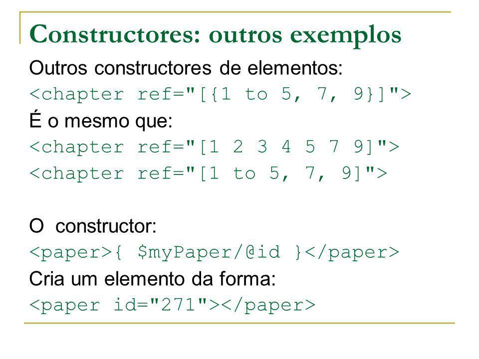 Constructores: outros exemplos Outros constructores de elementos: É o mesmo que: O constructor: { $myPaper/@id } Cria um elemento da forma:
