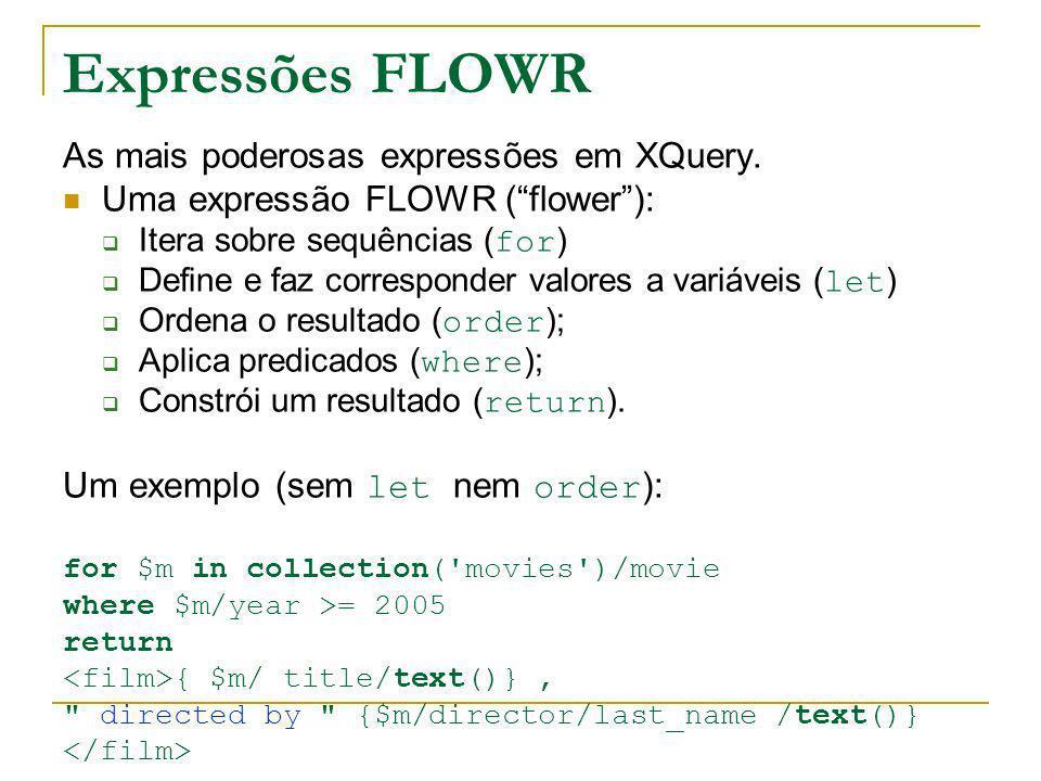 Expressões FLOWR As mais poderosas expressões em XQuery. Uma expressão FLOWR (flower): Itera sobre sequências ( for ) Define e faz corresponder valore
