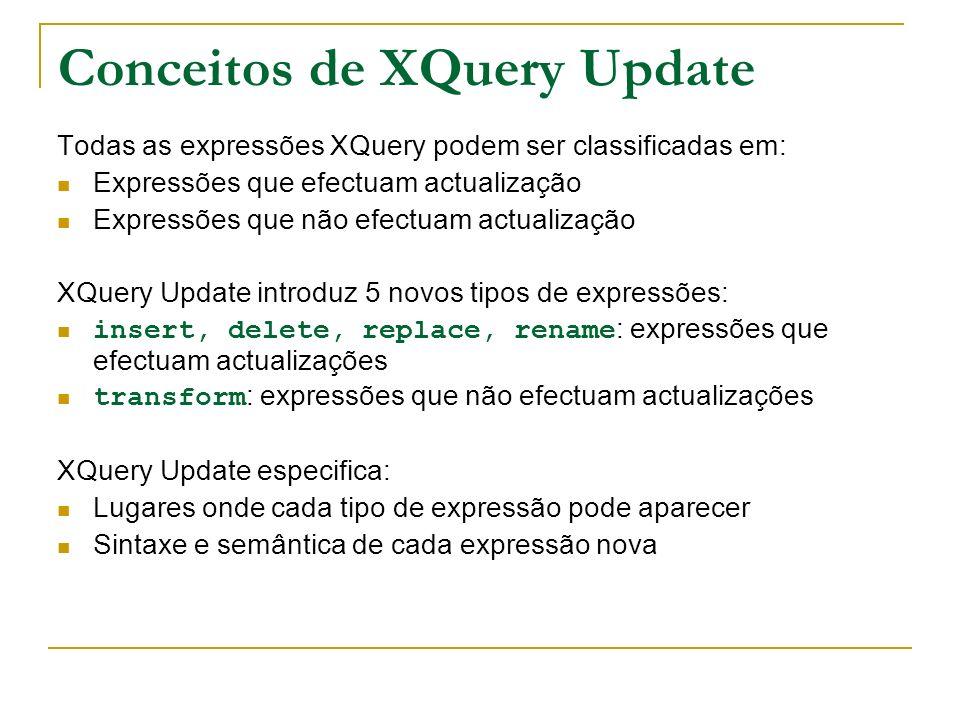 Modelo de processamento de XQuery Update A avaliação de uma expressão produz: Uma instância do modelo de dados XQuery Uma lista de actualizações pendentes: conjunto de primitivas de actualização, ou seja mudanças ao estado de um nó, que têm que ser aplicadas Na especificação corrente, uma das duas tem que ser vazia.