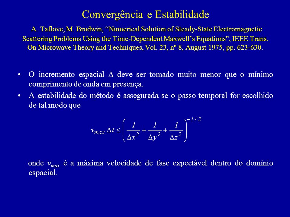 Convergência e Estabilidade A. Taflove, M. Brodwin, Numerical Solution of Steady-State Electromagnetic Scattering Problems Using the Time-Dependent Ma