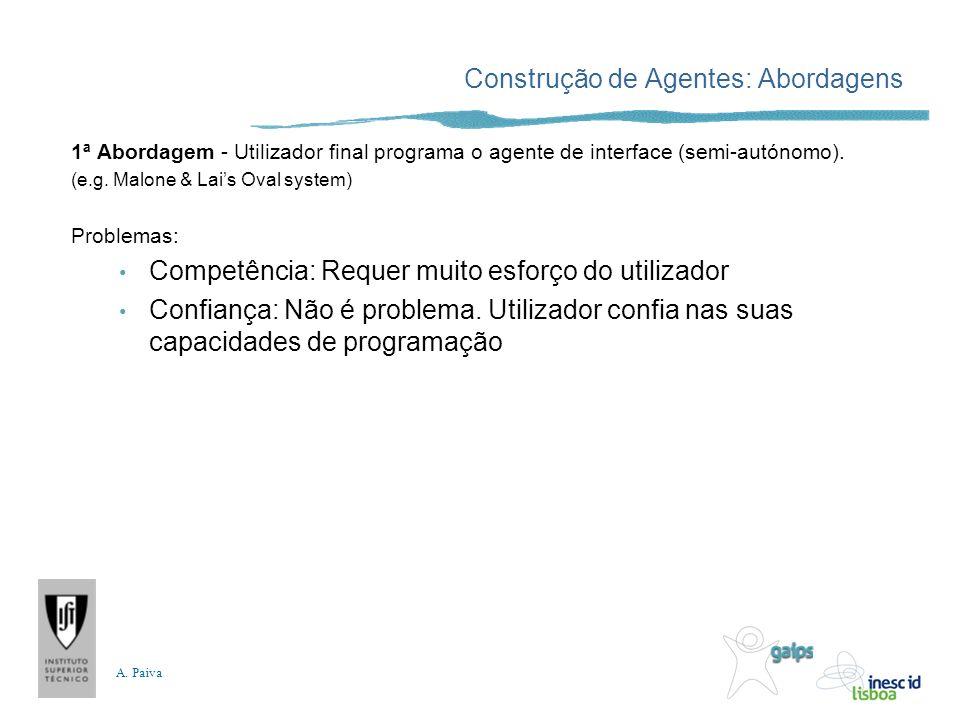 A. Paiva Construção de Agentes: Abordagens 1ª Abordagem - Utilizador final programa o agente de interface (semi-autónomo). (e.g. Malone & Lais Oval sy