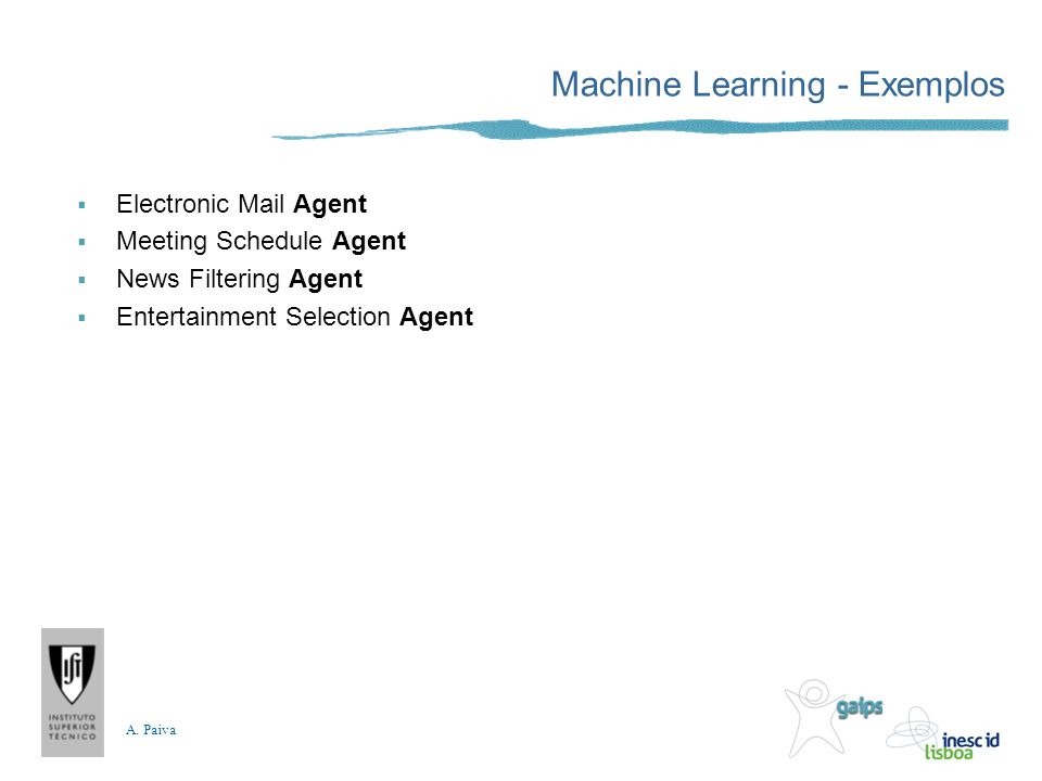 A. Paiva Machine Learning - Exemplos Electronic Mail Agent Meeting Schedule Agent News Filtering Agent Entertainment Selection Agent
