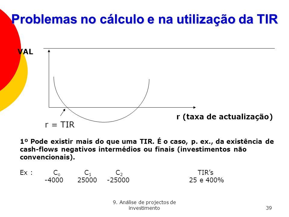 9. Análise de projectos de investimento39 Problemas no cálculo e na utilização da TIR VAL r (taxa de actualização) r = TIR 1º Pode existir mais do que