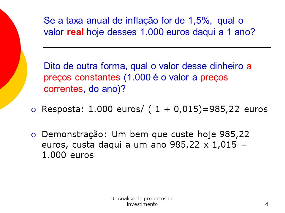 9. Análise de projectos de investimento4 Se a taxa anual de inflação for de 1,5%, qual o valor real hoje desses 1.000 euros daqui a 1 ano? Dito de out