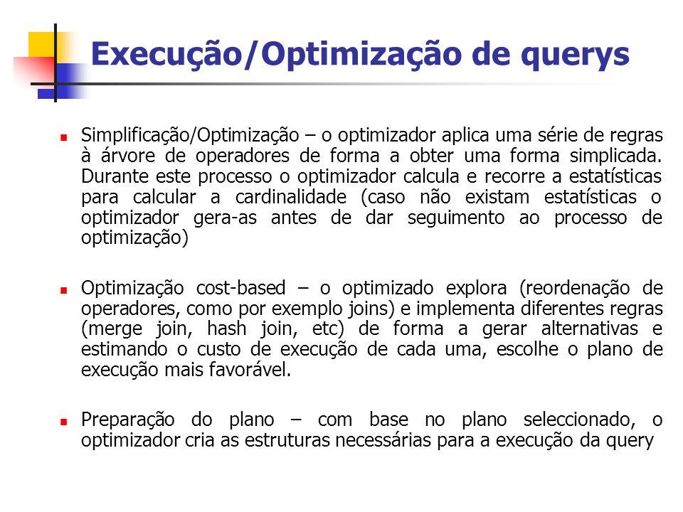 Execução/Optimização de querys Simplificação/Optimização – o optimizador aplica uma série de regras à árvore de operadores de forma a obter uma forma