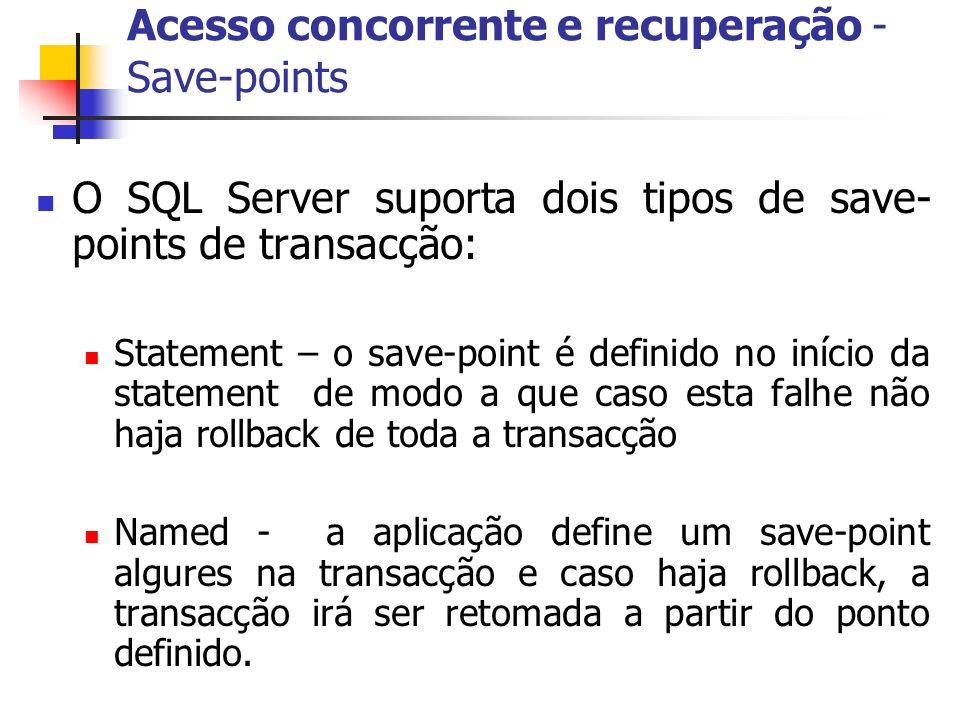 Acesso concorrente e recuperação - Save-points O SQL Server suporta dois tipos de save- points de transacção: Statement – o save-point é definido no i