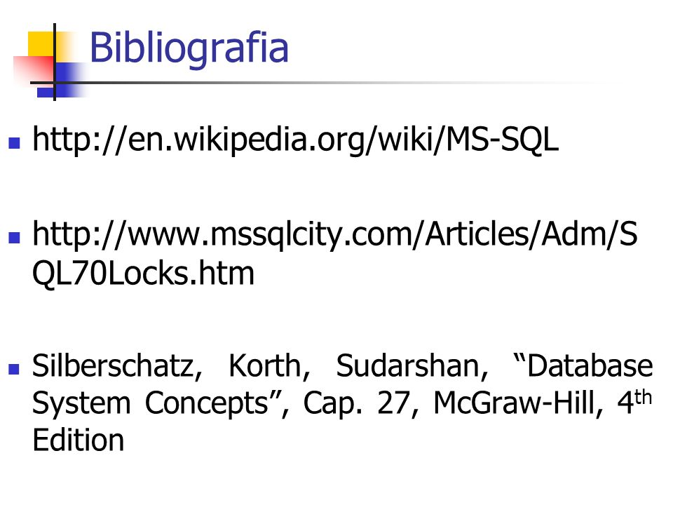 Bibliografia http://en.wikipedia.org/wiki/MS-SQL http://www.mssqlcity.com/Articles/Adm/S QL70Locks.htm Silberschatz, Korth, Sudarshan, Database System
