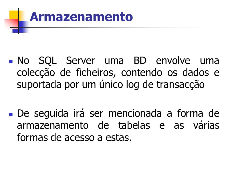 Armazenamento No SQL Server uma BD envolve uma colecção de ficheiros, contendo os dados e suportada por um único log de transacção De seguida irá ser