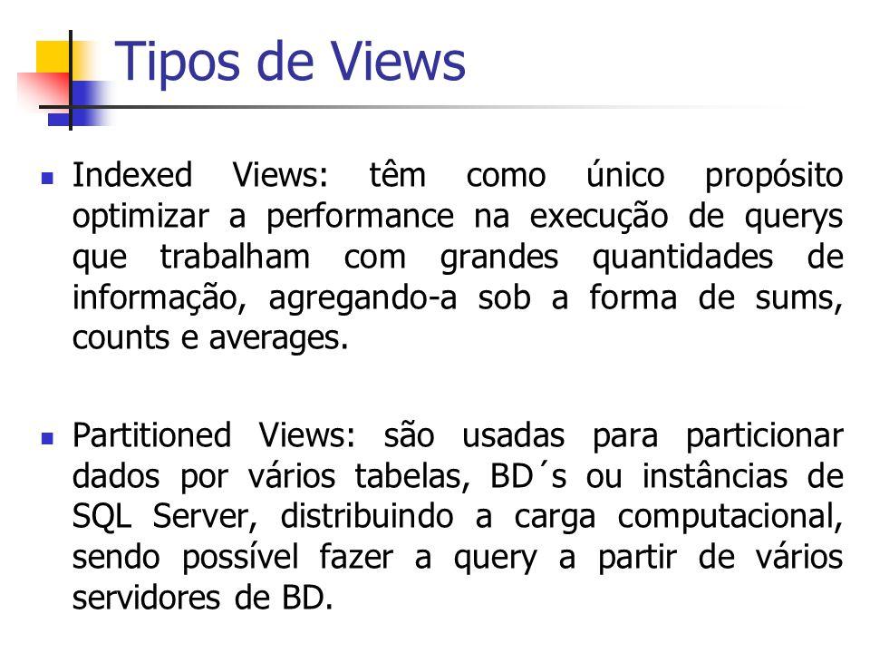 Tipos de Views Indexed Views: têm como único propósito optimizar a performance na execução de querys que trabalham com grandes quantidades de informaç
