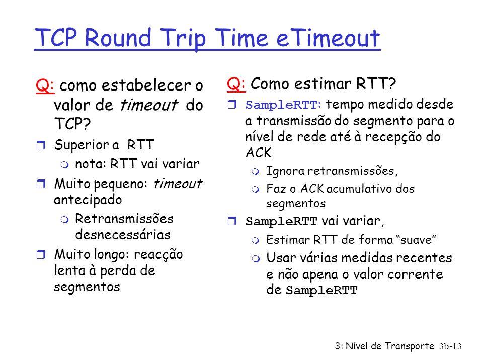 3: Nível de Transporte3b-13 TCP Round Trip Time eTimeout Q: como estabelecer o valor de timeout do TCP? r Superior a RTT m nota: RTT vai variar r Muit