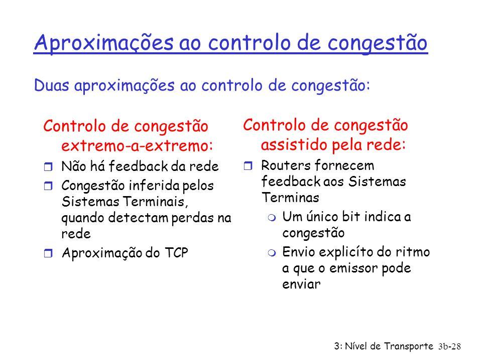 3: Nível de Transporte3b-28 Aproximações ao controlo de congestão Controlo de congestão extremo-a-extremo: r Não há feedback da rede r Congestão infer