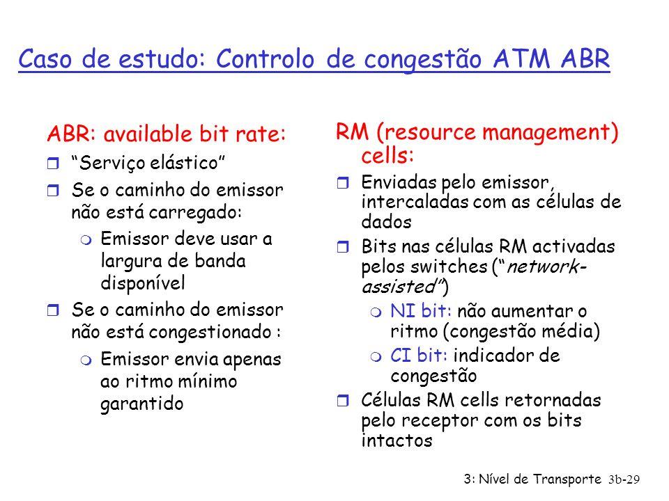 3: Nível de Transporte3b-29 Caso de estudo: Controlo de congestão ATM ABR ABR: available bit rate: r Serviço elástico r Se o caminho do emissor não es