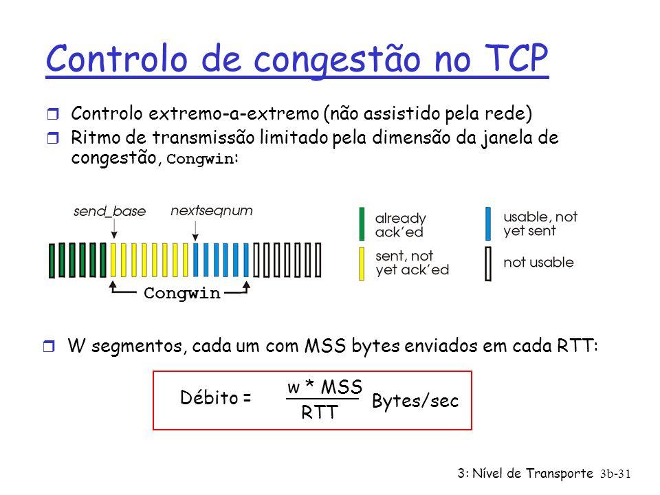 3: Nível de Transporte3b-31 Controlo de congestão no TCP r Controlo extremo-a-extremo (não assistido pela rede) Ritmo de transmissão limitado pela dim