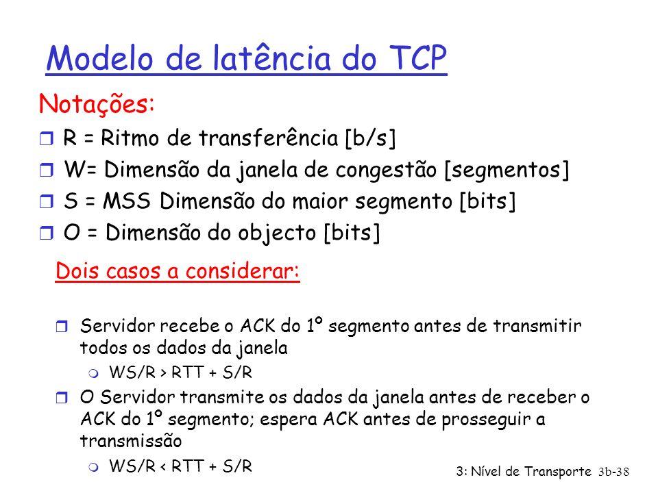 3: Nível de Transporte3b-38 Modelo de latência do TCP Notações: r R = Ritmo de transferência [b/s] r W= Dimensão da janela de congestão [segmentos] r