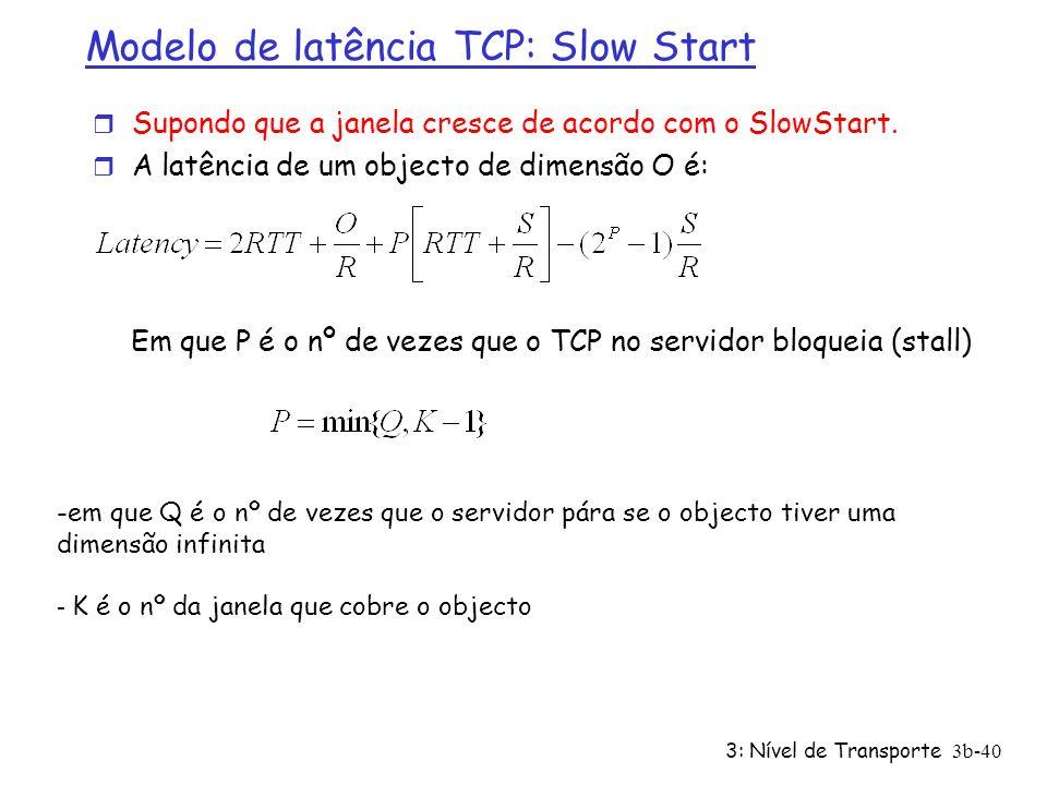 3: Nível de Transporte3b-40 Modelo de latência TCP: Slow Start r Supondo que a janela cresce de acordo com o SlowStart. r A latência de um objecto de