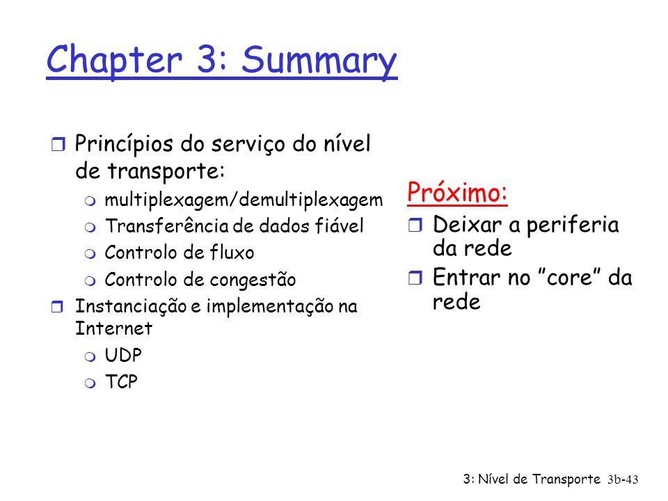 3: Nível de Transporte3b-43 Chapter 3: Summary r Princípios do serviço do nível de transporte: m multiplexagem/demultiplexagem m Transferência de dado