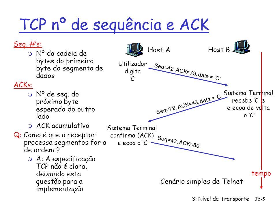 3: Nível de Transporte3b-5 TCP nº de sequência e ACK Seq. #s: m Nº da cadeia de bytes do primeiro byte do segmento de dados ACKs: m Nº de seq. do próx