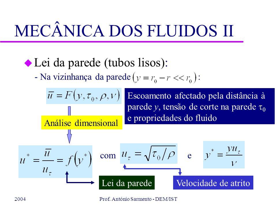 2004Prof. António Sarmento - DEM/IST MECÂNICA DOS FLUIDOS II u Lei da parede (tubos lisos): - Na vizinhança da parede : Escoamento afectado pela distâ