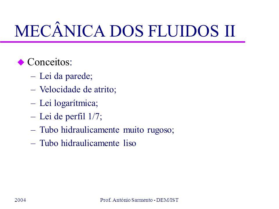 2004Prof. António Sarmento - DEM/IST MECÂNICA DOS FLUIDOS II u Conceitos: –Lei da parede; –Velocidade de atrito; –Lei logarítmica; –Lei de perfil 1/7;