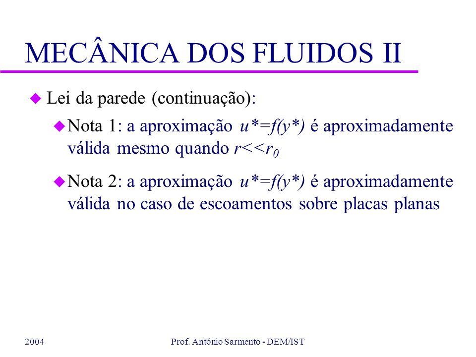 2004Prof. António Sarmento - DEM/IST MECÂNICA DOS FLUIDOS II u Lei da parede (continuação): u Nota 1: a aproximação u*=f(y*) é aproximadamente válida