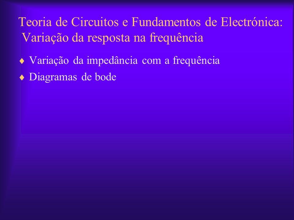 Teoria de Circuitos e Fundamentos de Electrónica: Variação da resposta na frequência Variação da impedância com a frequência Diagramas de bode